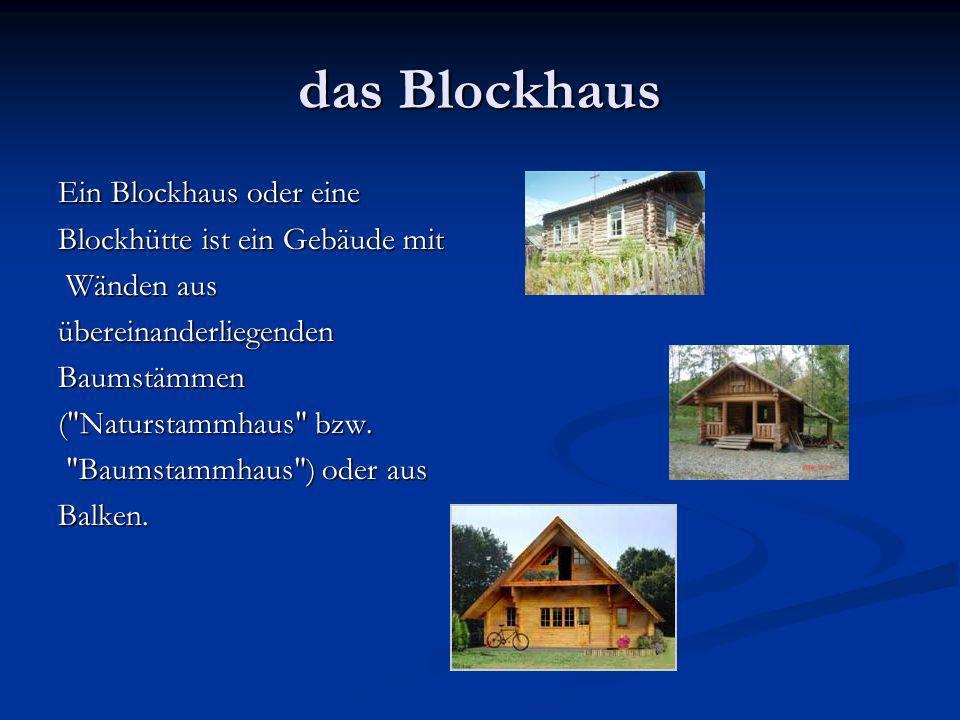 das Blockhaus Ein Blockhaus oder eine Blockhütte ist ein Gebäude mit Wänden aus Wänden ausübereinanderliegendenBaumstämmen ( Naturstammhaus bzw.
