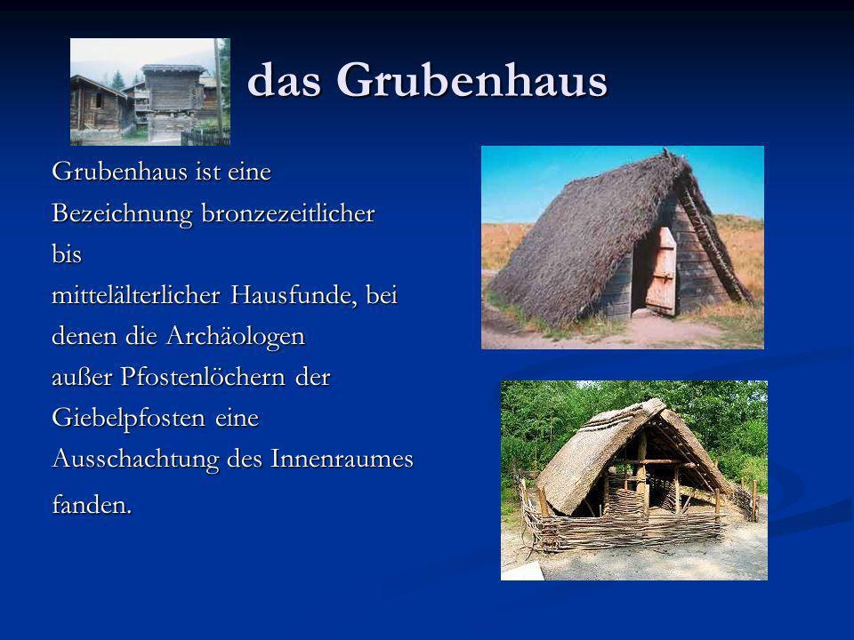 das Grubenhaus Grubenhaus ist eine Bezeichnung bronzezeitlicher bis mittelälterlicher Hausfunde, bei denen die Archäologen außer Pfostenlöchern der Giebelpfosten eine Ausschachtung des Innenraumes fanden.
