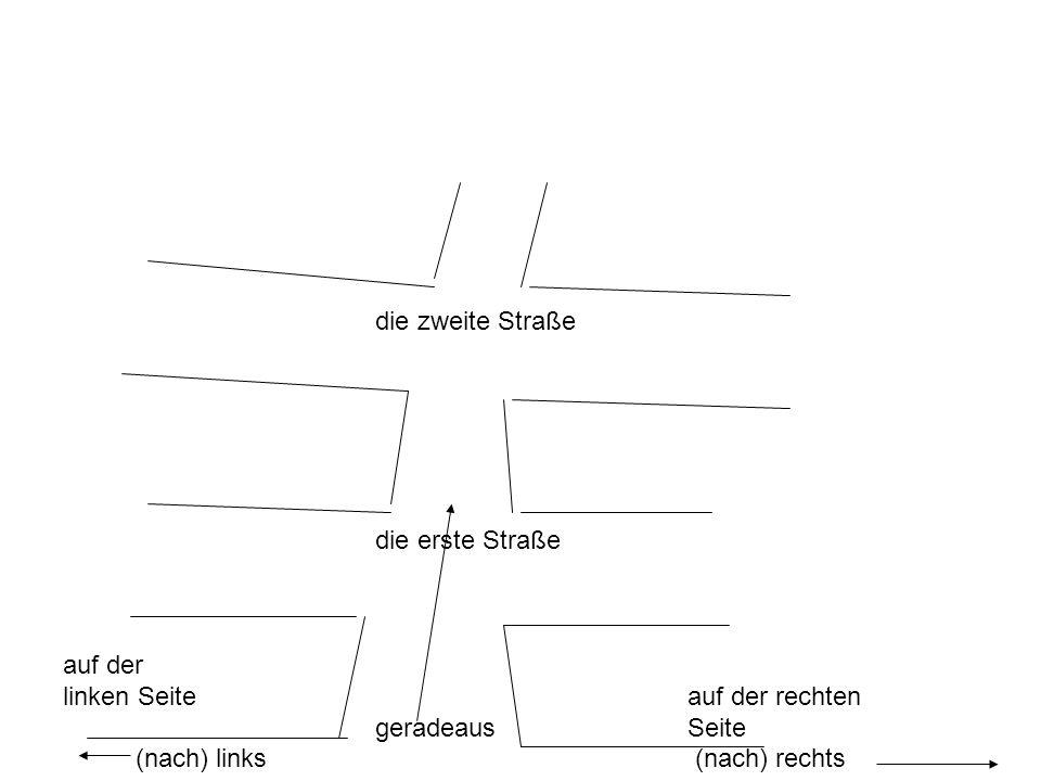 die zweite Straße die erste Straße auf der linken Seiteauf der rechten geradeausSeite (nach) links (nach) rechts