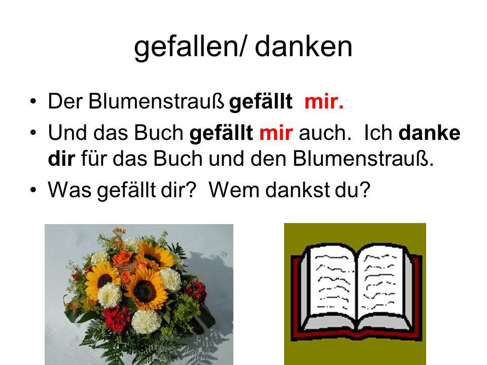 gefallen/ danken Der Blumenstrauß gefällt mir. Und das Buch gefällt mir auch. Ich danke dir für das Buch und den Blumenstrauß. Was gefällt dir? Wem da