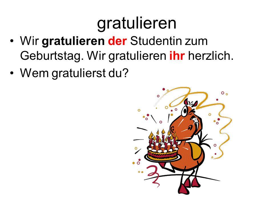 gratulieren Wir gratulieren der Studentin zum Geburtstag. Wir gratulieren ihr herzlich. Wem gratulierst du?