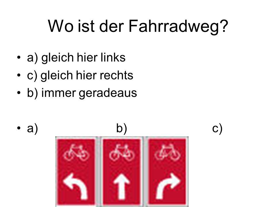 Wo ist der Fahrradweg? a) gleich hier links c) gleich hier rechts b) immer geradeaus a) b) c)
