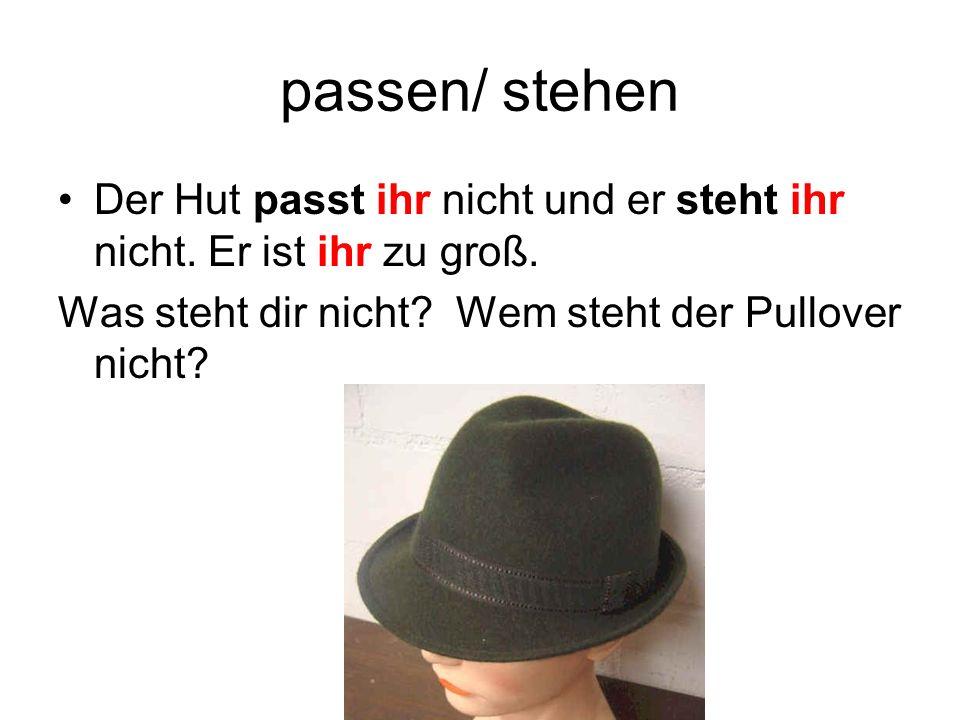passen/ stehen Der Hut passt ihr nicht und er steht ihr nicht. Er ist ihr zu groß. Was steht dir nicht? Wem steht der Pullover nicht?