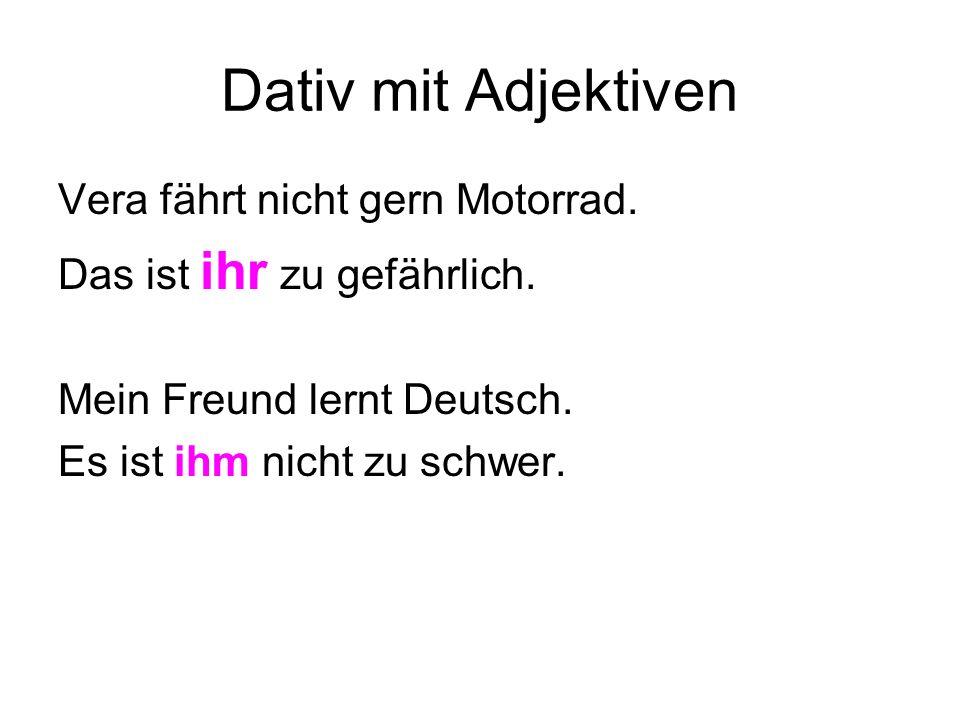 Dativ mit Adjektiven Vera fährt nicht gern Motorrad. Das ist ihr zu gefährlich. Mein Freund lernt Deutsch. Es ist ihm nicht zu schwer.