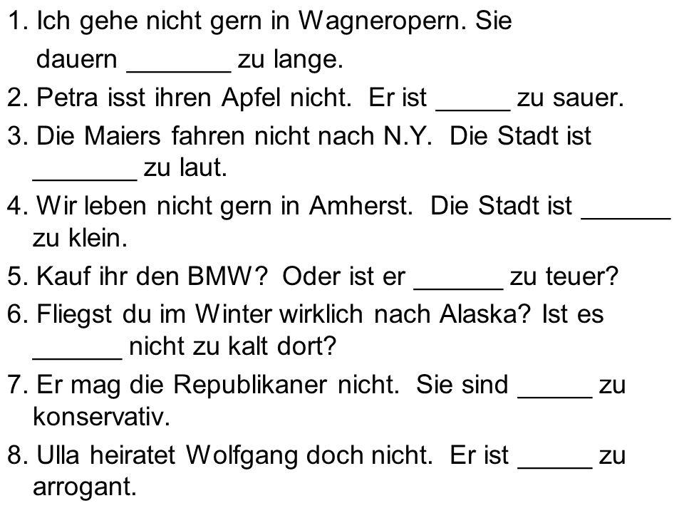 1. Ich gehe nicht gern in Wagneropern. Sie dauern _______ zu lange. 2. Petra isst ihren Apfel nicht. Er ist _____ zu sauer. 3. Die Maiers fahren nicht