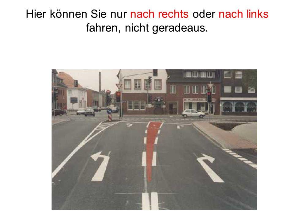 Hier können Sie nur nach rechts oder nach links fahren, nicht geradeaus.