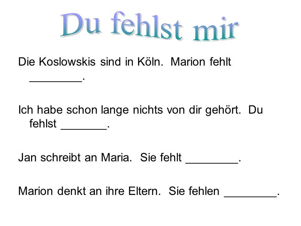 Die Koslowskis sind in Köln. Marion fehlt ________. Ich habe schon lange nichts von dir gehört. Du fehlst _______. Jan schreibt an Maria. Sie fehlt __