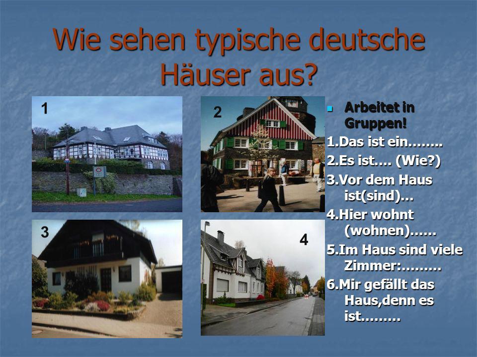 Wie sehen typische deutsche Häuser aus? Arbeitet in Gruppen! Arbeitet in Gruppen! 1.Das ist ein…….. 2.Es ist…. (Wie?) 3.Vor dem Haus ist(sind)… 4.Hier