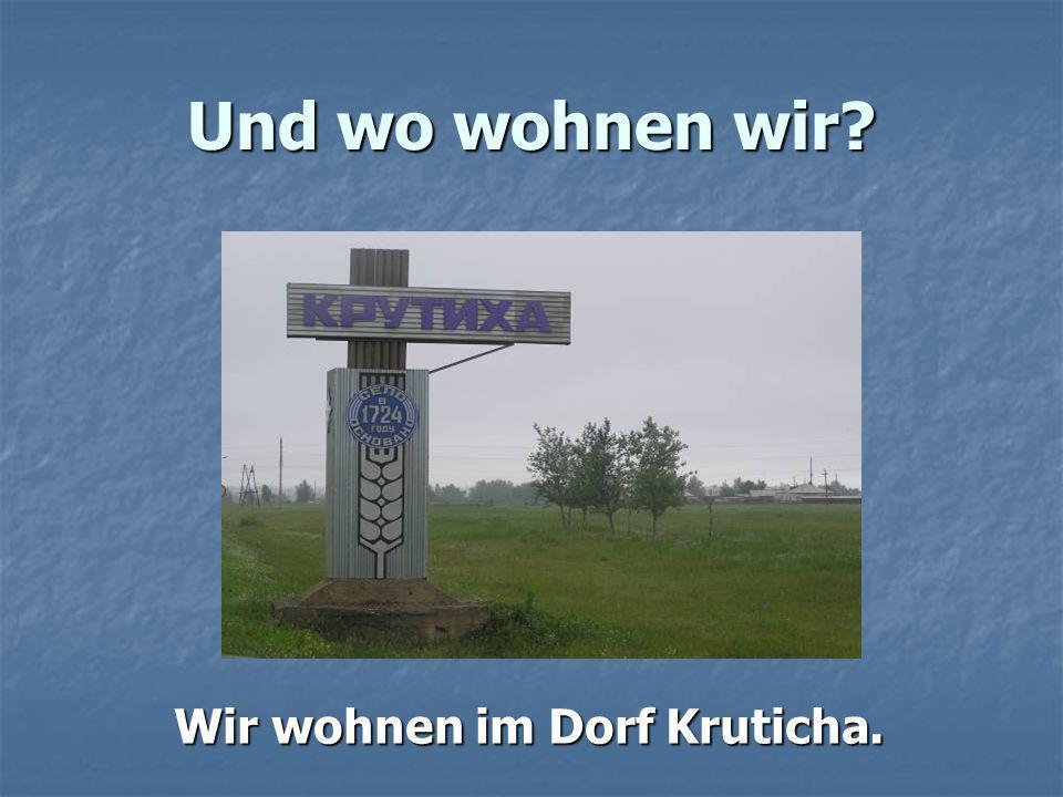 Und wo wohnen wir? Wir wohnen im Dorf Kruticha.
