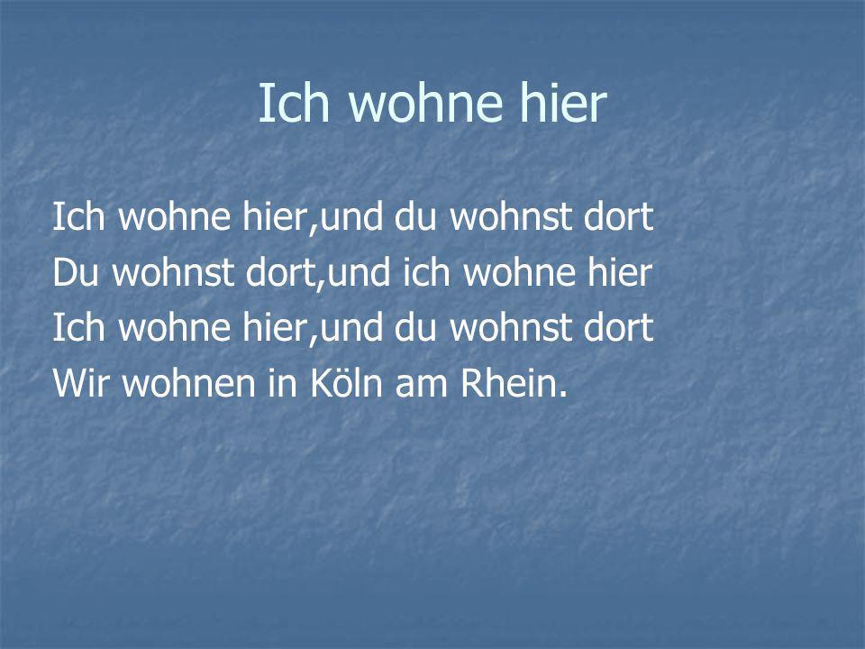 Ich wohne hier Ich wohne hier,und du wohnst dort Du wohnst dort,und ich wohne hier Ich wohne hier,und du wohnst dort Wir wohnen in Köln am Rhein.