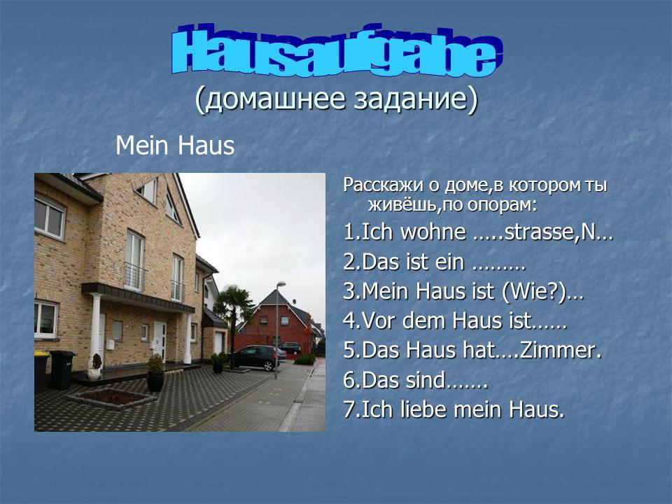 (домашнее задание) Расскажи о доме,в котором ты живёшь,по опорам: 1.Ich wohne …..strasse,N… 2.Das ist ein ……… 3.Mein Haus ist (Wie?)… 4.Vor dem Haus ist…… 5.Das Haus hat….Zimmer.