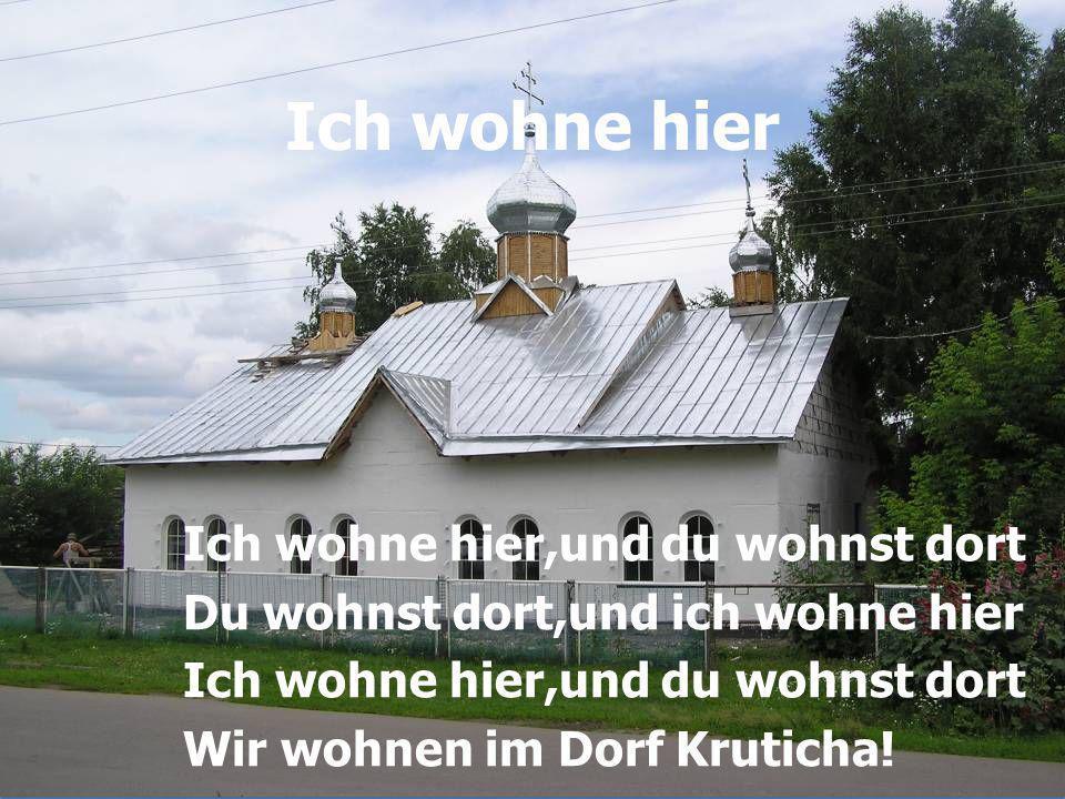 Ich wohne hier Ich wohne hier,und du wohnst dort Du wohnst dort,und ich wohne hier Ich wohne hier,und du wohnst dort Wir wohnen im Dorf Kruticha!