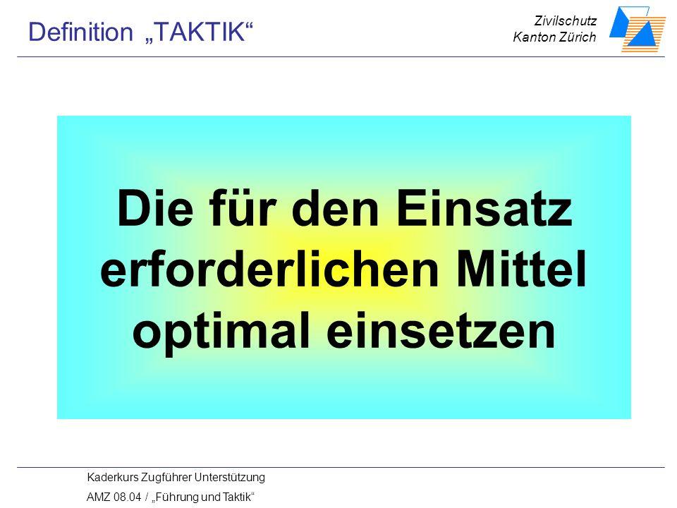 Zivilschutz Kanton Zürich Kaderkurs Zugführer Unterstützung AMZ 08.04 / Führung und Taktik Die für den Einsatz erforderlichen Mittel optimal einsetzen Definition TAKTIK