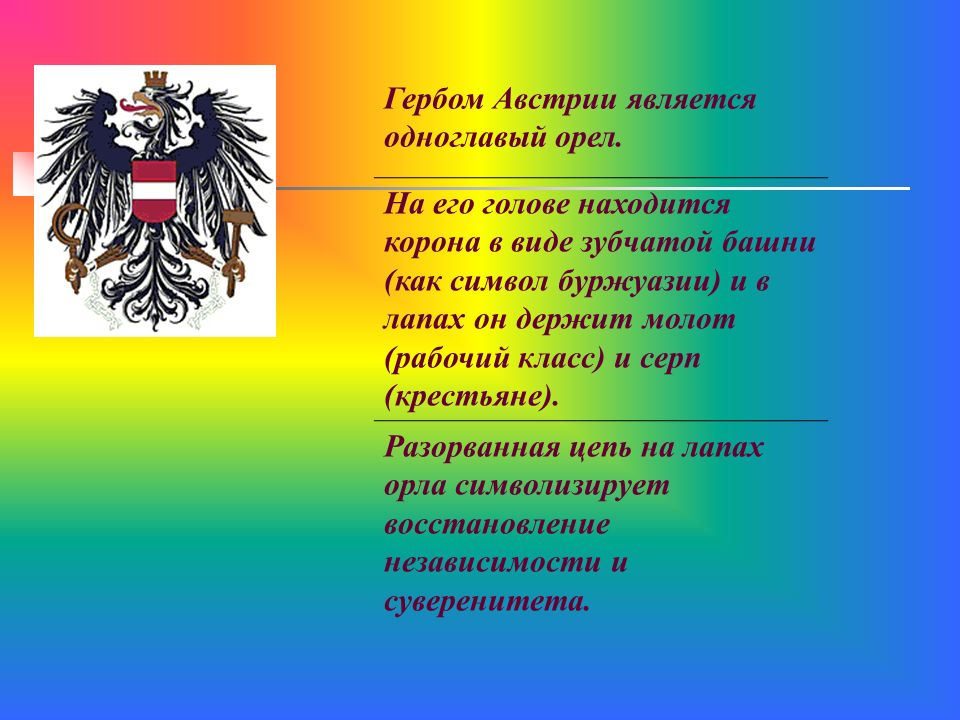 Гербом Австрии является одноглавый орел. На его голове находится корона в виде зубчатой башни (как символ буржуазии) и в лапах он держит молот (рабочи