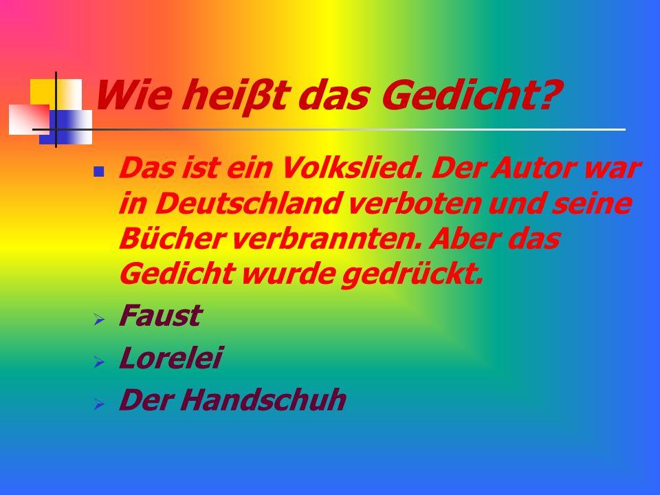 Wie heiβt das Gedicht? Das ist ein Volkslied. Der Autor war in Deutschland verboten und seine Bücher verbrannten. Aber das Gedicht wurde gedrückt. Fau