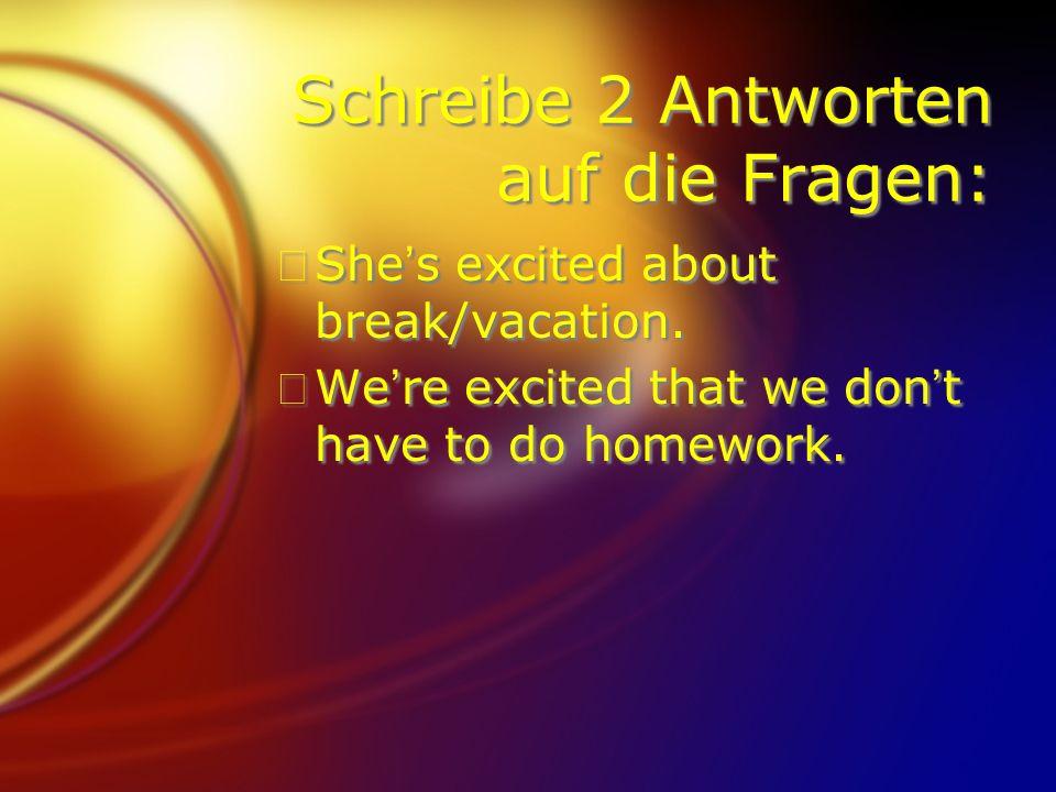 Schreibe 2 Antworten auf die Fragen: FShes excited about break/vacation. FWere excited that we dont have to do homework. FShes excited about break/vac