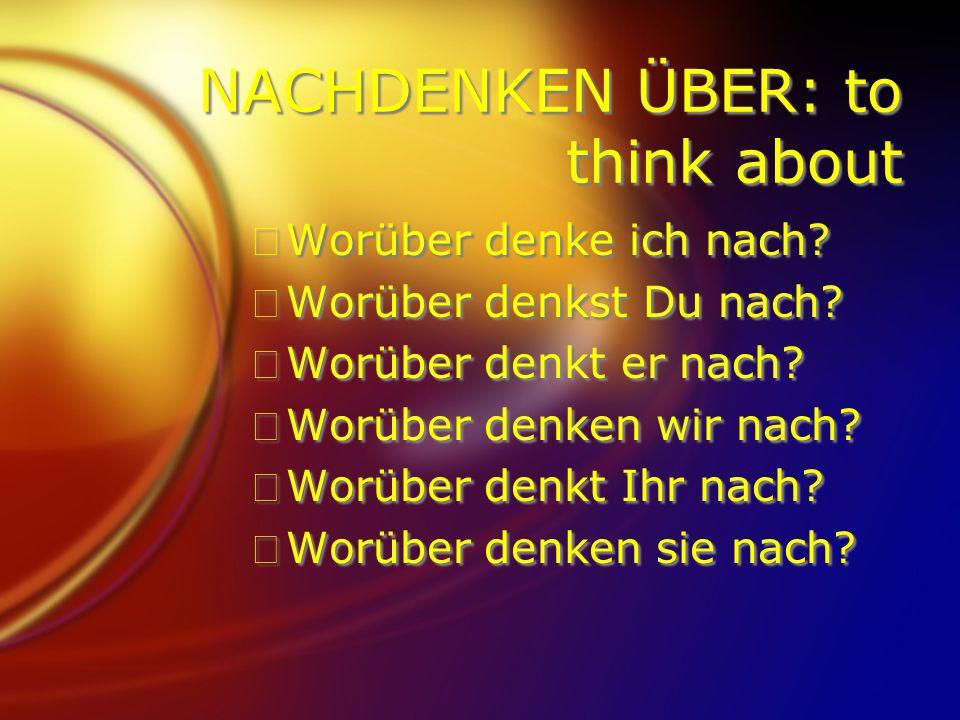 NACHDENKEN ÜBER: to think about FWorüber denke ich nach.
