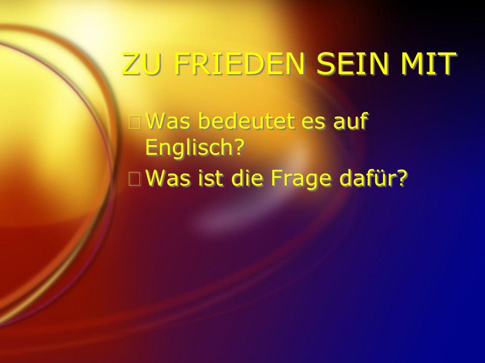 ZU FRIEDEN SEIN MIT FWas bedeutet es auf Englisch? FWas ist die Frage dafür? FWas bedeutet es auf Englisch? FWas ist die Frage dafür?