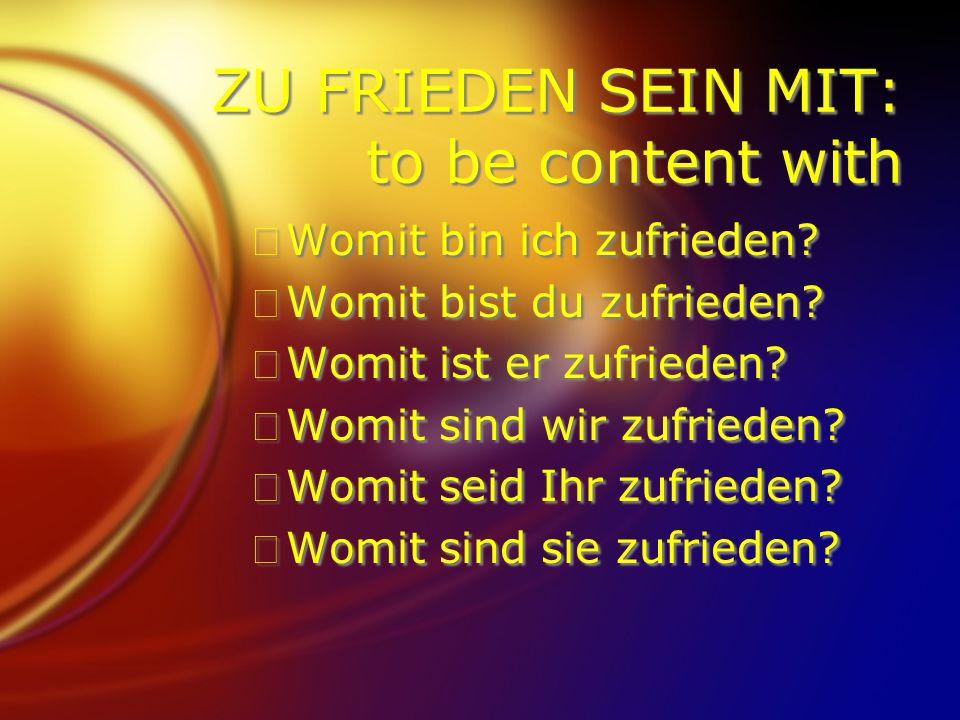 ZU FRIEDEN SEIN MIT: to be content with FWomit bin ich zufrieden? FWomit bist du zufrieden? FWomit ist er zufrieden? FWomit sind wir zufrieden? FWomit
