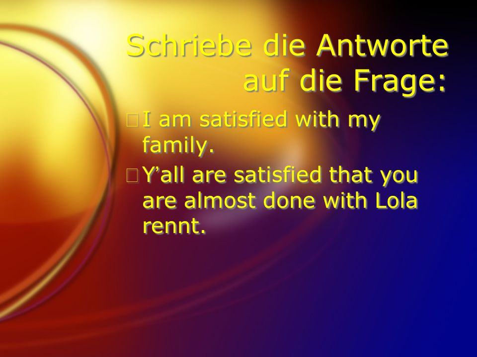 Schriebe die Antworte auf die Frage: FI am satisfied with my family. FYall are satisfied that you are almost done with Lola rennt. FI am satisfied wit