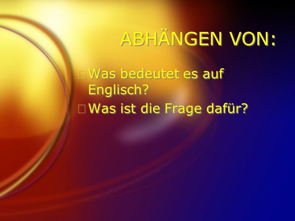 ABHÄNGEN VON: FWas bedeutet es auf Englisch? FWas ist die Frage dafür? FWas bedeutet es auf Englisch? FWas ist die Frage dafür?