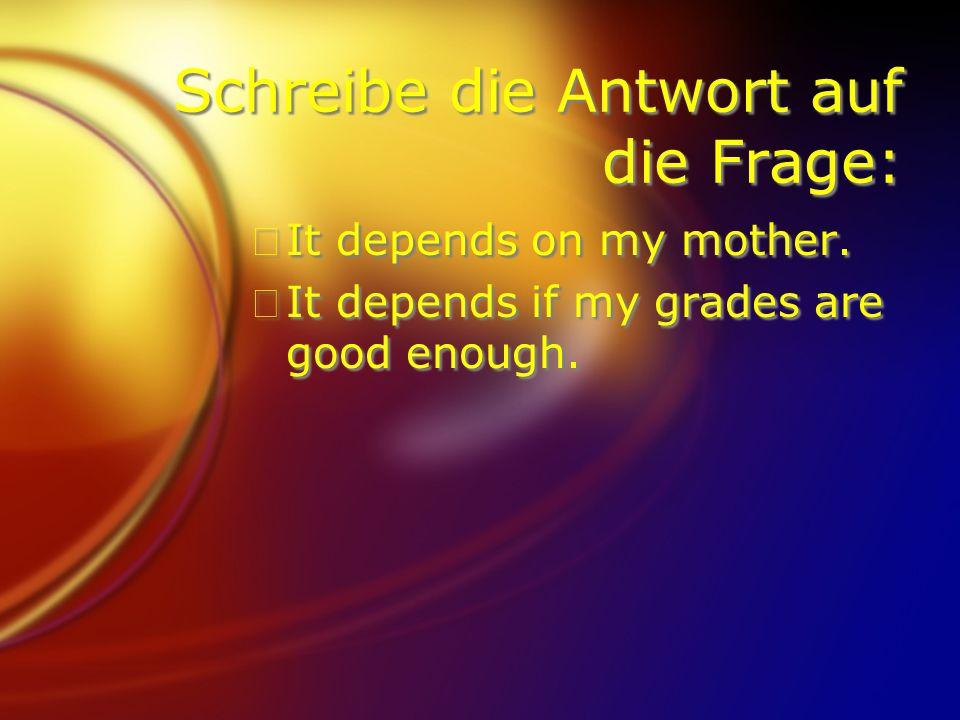 Schreibe die Antwort auf die Frage: FIt depends on my mother. FIt depends if my grades are good enough. FIt depends on my mother. FIt depends if my gr
