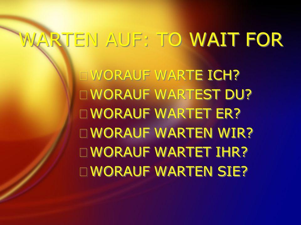 WARTEN AUF: TO WAIT FOR FWORAUF WARTE ICH? FWORAUF WARTEST DU? FWORAUF WARTET ER? FWORAUF WARTEN WIR? FWORAUF WARTET IHR? FWORAUF WARTEN SIE? FWORAUF
