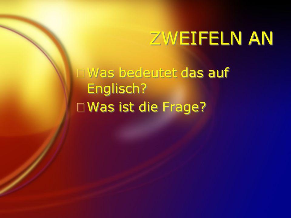 ZWEIFELN AN FWas bedeutet das auf Englisch.FWas ist die Frage.