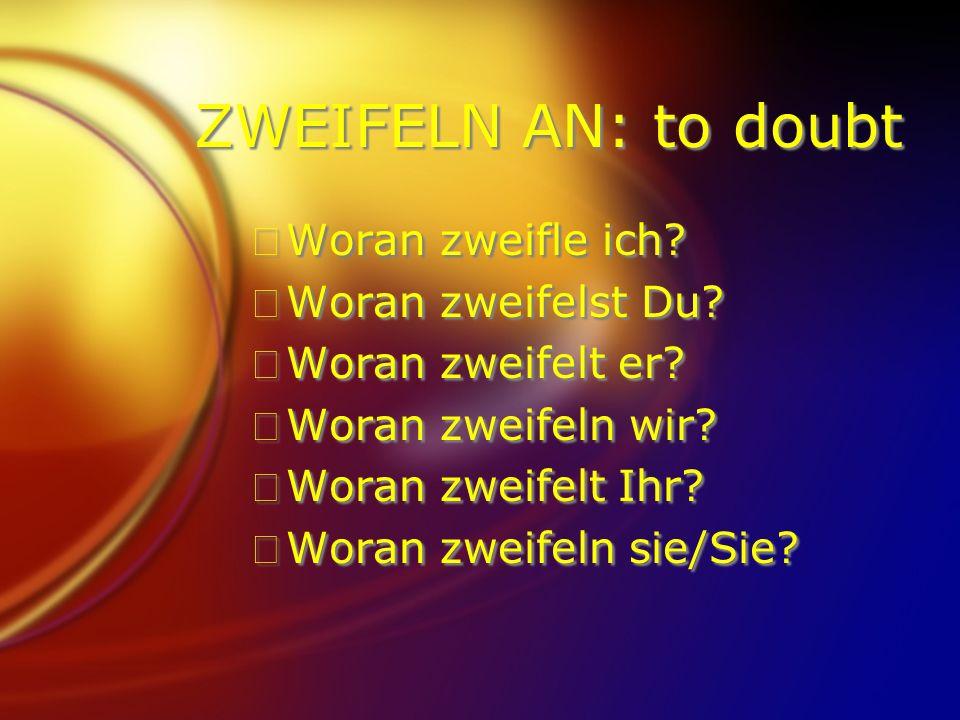 ZWEIFELN AN: to doubt FWoran zweifle ich? FWoran zweifelst Du? FWoran zweifelt er? FWoran zweifeln wir? FWoran zweifelt Ihr? FWoran zweifeln sie/Sie?