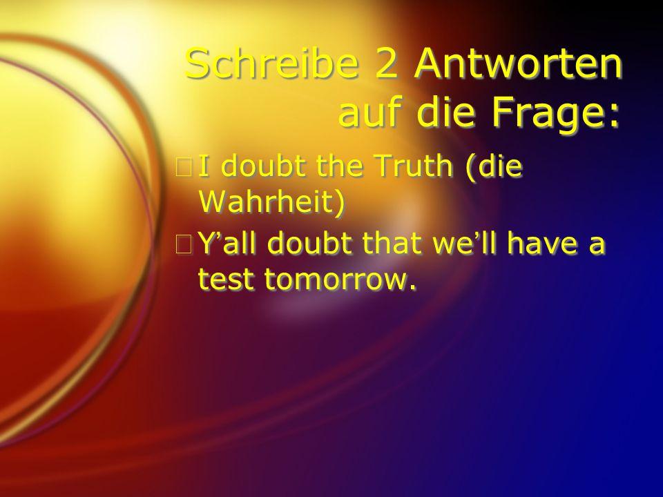 Schreibe 2 Antworten auf die Frage: FI doubt the Truth (die Wahrheit) FYall doubt that well have a test tomorrow. FI doubt the Truth (die Wahrheit) FY