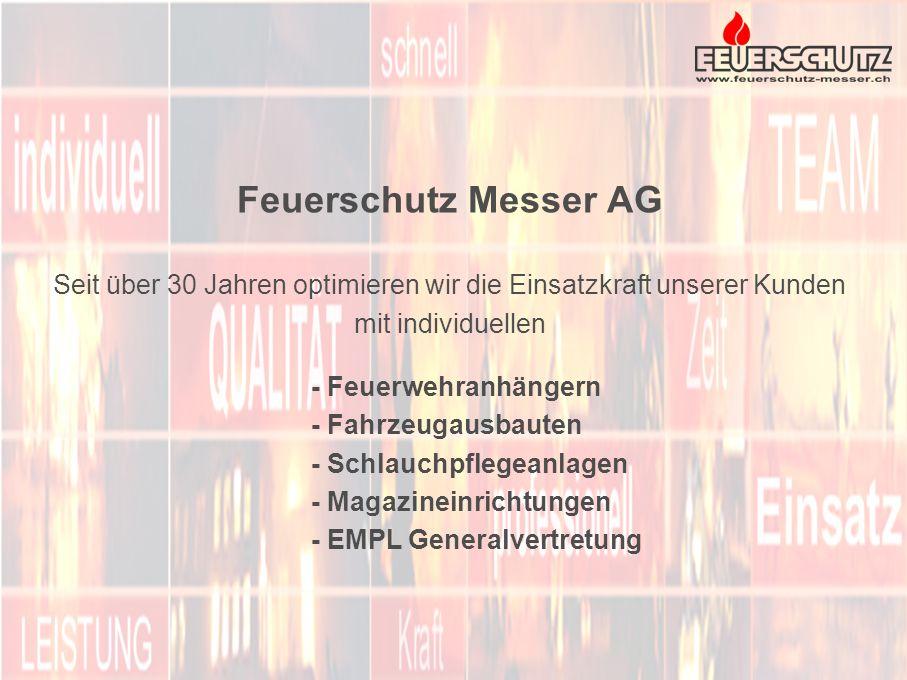 Feuerschutz Messer AG Seit über 30 Jahren optimieren wir die Einsatzkraft unserer Kunden mit individuellen - Feuerwehranhängern - Fahrzeugausbauten - Schlauchpflegeanlagen - Magazineinrichtungen - EMPL Generalvertretung