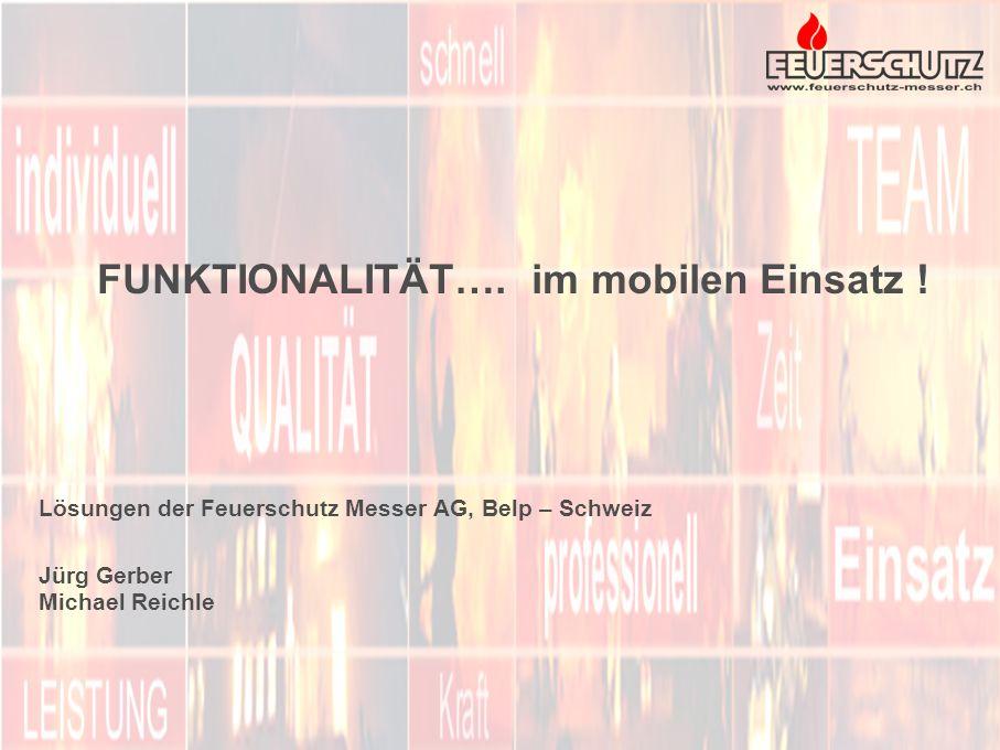 FUNKTIONALITÄT…. im mobilen Einsatz ! Lösungen der Feuerschutz Messer AG, Belp – Schweiz Jürg Gerber Michael Reichle