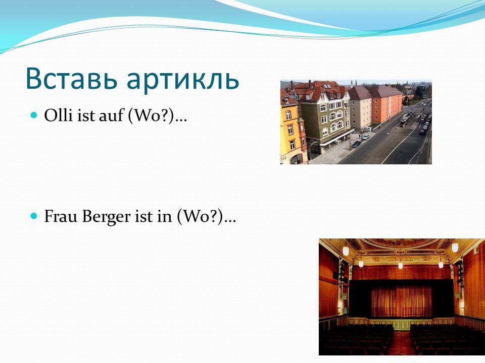 Вставь артикль Olli ist auf (Wo?)… Frau Berger ist in (Wo?)…