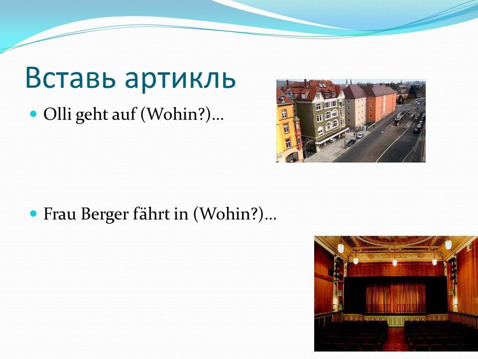 Вставь артикль Olli geht auf (Wohin?)… Frau Berger fährt in (Wohin?)…