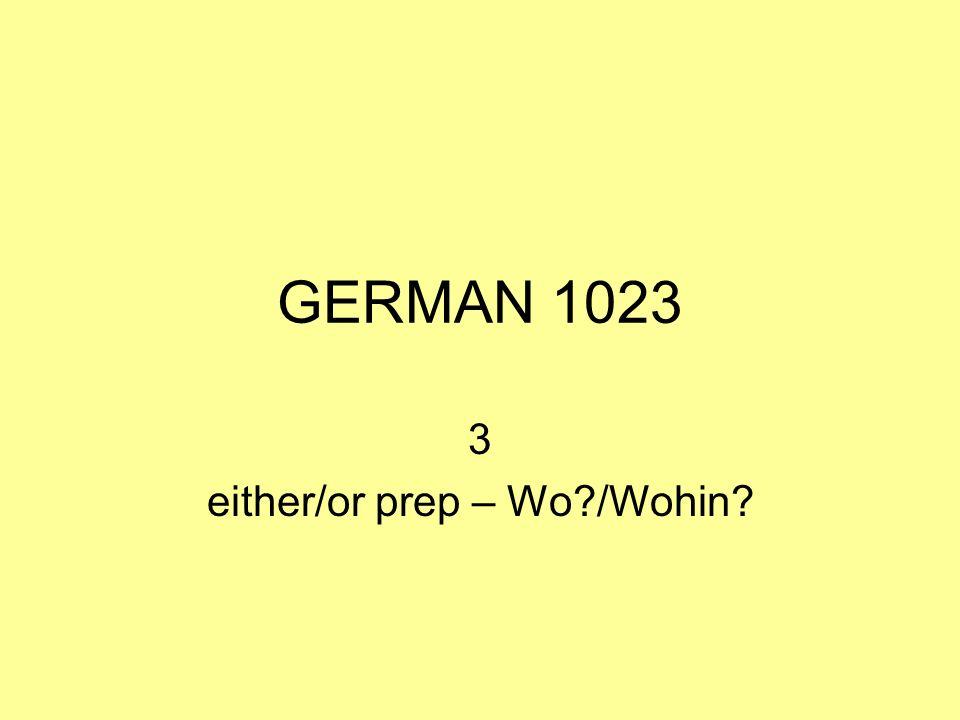 GERMAN 1023 3 either/or prep – Wo?/Wohin?