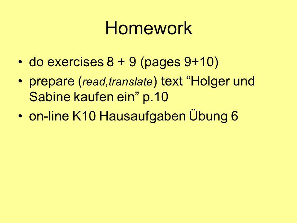 Homework do exercises 8 + 9 (pages 9+10) prepare ( read,translate ) text Holger und Sabine kaufen ein p.10 on-line K10 Hausaufgaben Übung 6