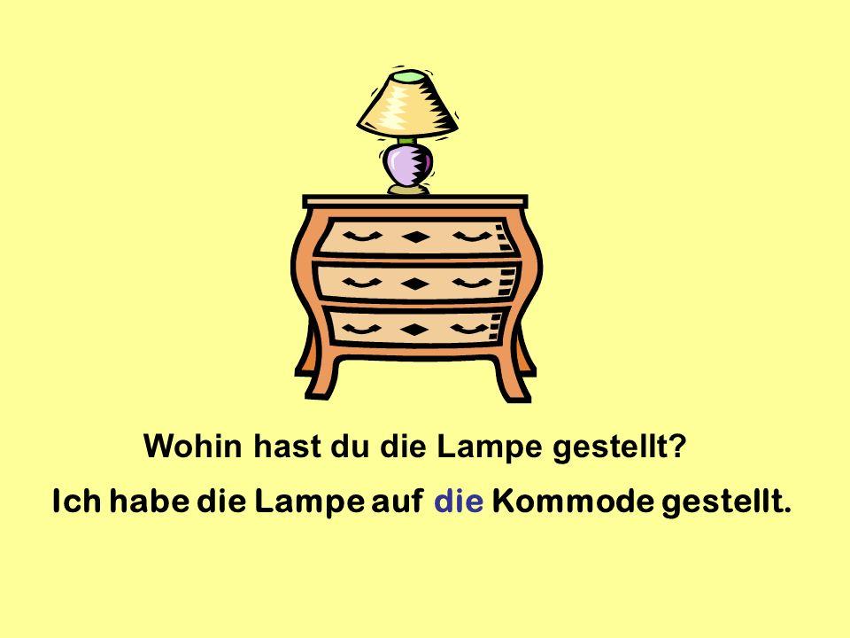Wohin hast du die Lampe gestellt? Ich habe die Lampe auf die Kommode gestellt.