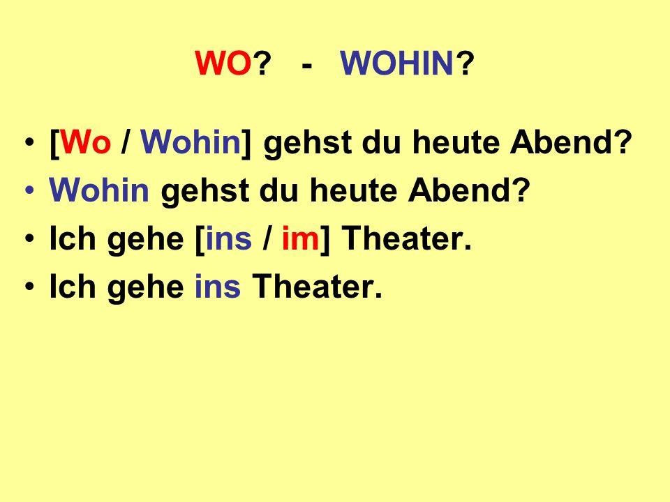 WO? - WOHIN? [Wo / Wohin] gehst du heute Abend? Wohin gehst du heute Abend? Ich gehe [ins / im] Theater. Ich gehe ins Theater.