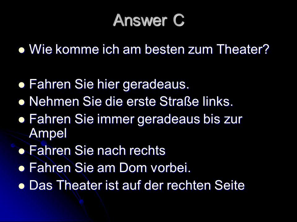 Answer C Wie komme ich am besten zum Theater? Wie komme ich am besten zum Theater? Fahren Sie hier geradeaus. Fahren Sie hier geradeaus. Nehmen Sie di