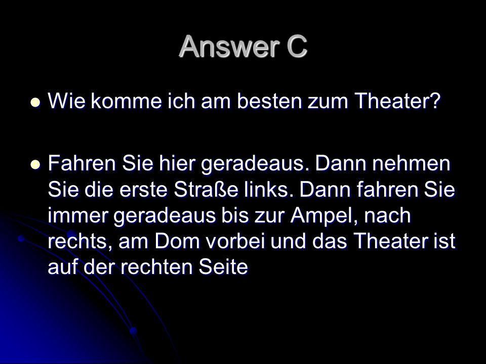 Answer C Wie komme ich am besten zum Theater? Wie komme ich am besten zum Theater? Fahren Sie hier geradeaus. Dann nehmen Sie die erste Straße links.