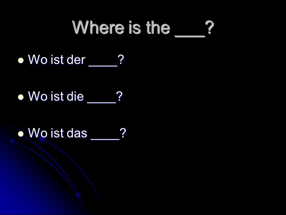 Where is the ___? Wo ist der ____? Wo ist der ____? Wo ist die ____? Wo ist die ____? Wo ist das ____? Wo ist das ____?