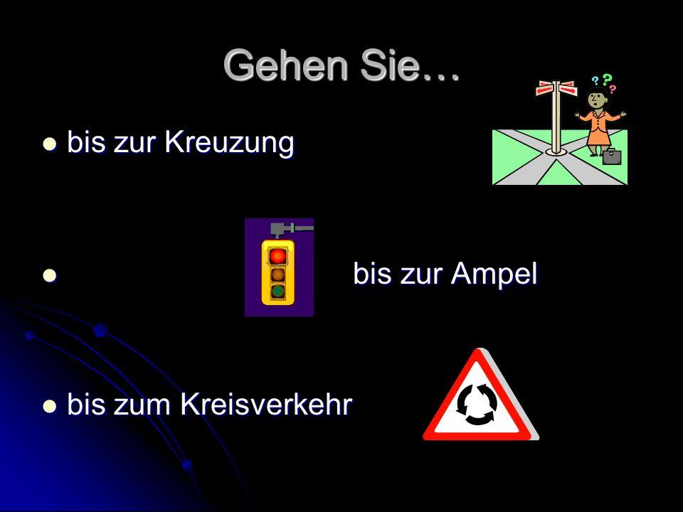 Gehen Sie… bis zur Kreuzung bis zur Kreuzung bis zur Ampel bis zur Ampel bis zum Kreisverkehr bis zum Kreisverkehr