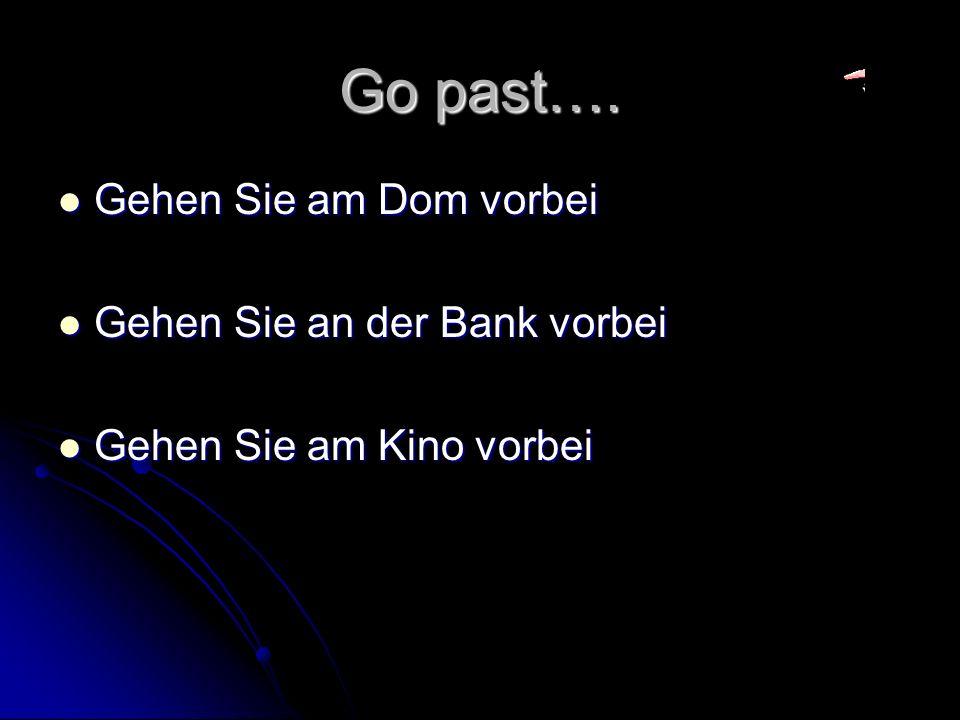 Go past…. Gehen Sie am Dom vorbei Gehen Sie am Dom vorbei Gehen Sie an der Bank vorbei Gehen Sie an der Bank vorbei Gehen Sie am Kino vorbei Gehen Sie