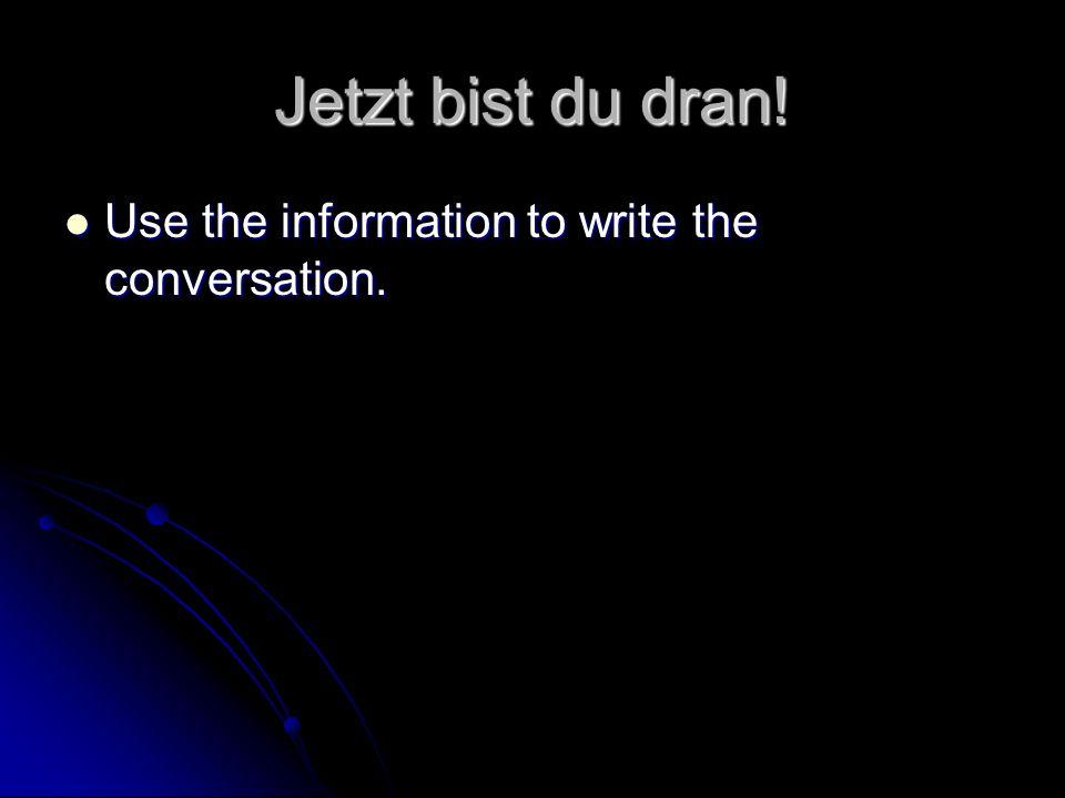 Jetzt bist du dran! Use the information to write the conversation. Use the information to write the conversation.