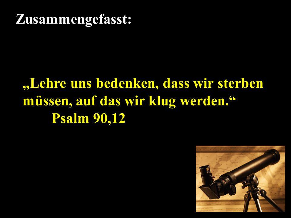 Zusammengefasst: Lehre uns bedenken, dass wir sterben müssen, auf das wir klug werden. Psalm 90,12