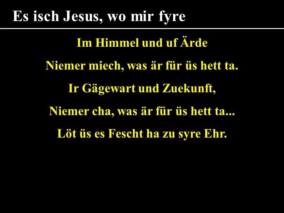 Es isch Jesus, wo mir fyre Im Himmel und uf Ärde Niemer miech, was är für üs hett ta.