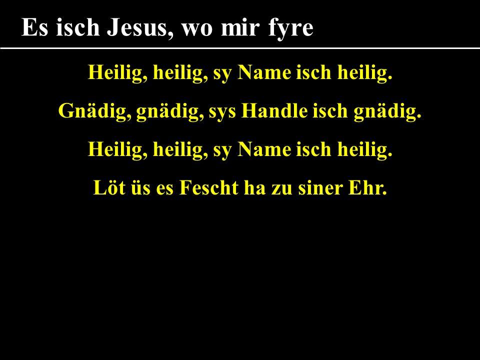 Es isch Jesus, wo mir fyre Heilig, heilig, sy Name isch heilig.