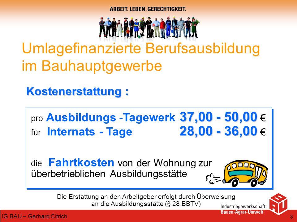 8 IG BAU – Gerhard Citrich Die Erstattung an den Arbeitgeber erfolgt durch Überweisung an die Ausbildungsstätte (§ 28 BBTV) 37,00 - 50,00 pro Ausbildu