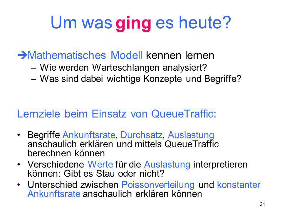 24 Um was geht es heute? Mathematisches Modell kennen lernen –Wie werden Warteschlangen analysiert? –Was sind dabei wichtige Konzepte und Begriffe? Le