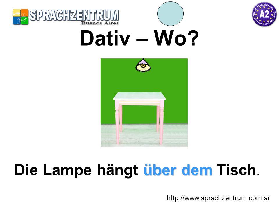 http://www.sprachzentrum.com.ar Dativ – Wo? über dem Die Lampe hängt über dem Tisch.